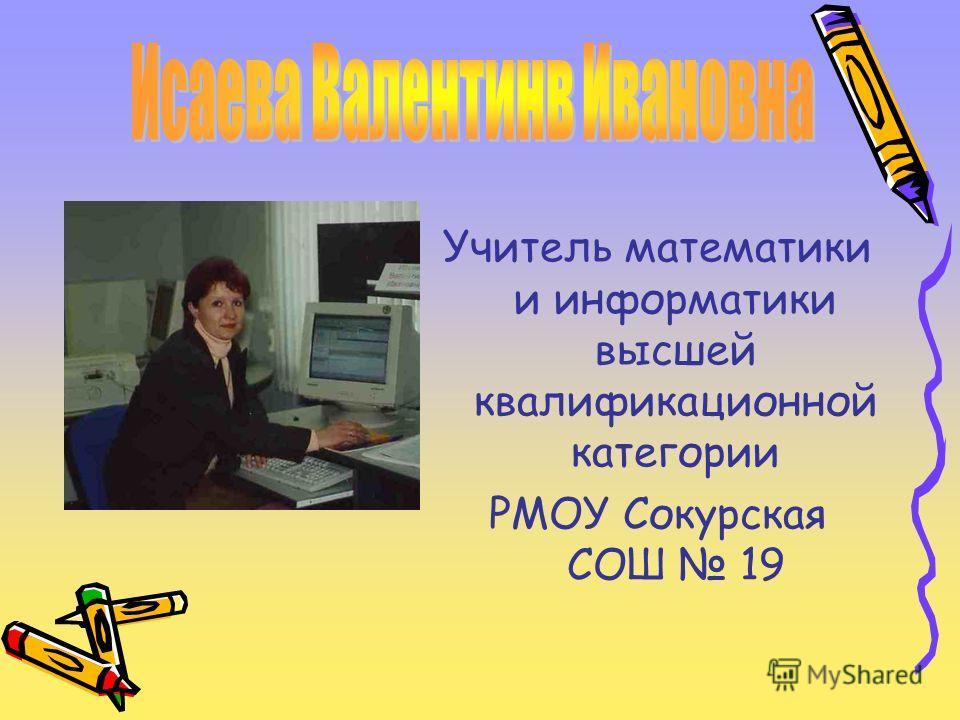 Учитель математики и информатики высшей квалификационной категории РМОУ Сокурская СОШ 19