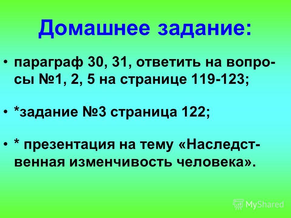 Домашнее задание: параграф 30, 31, ответить на вопро- сы 1, 2, 5 на странице 119-123; *задание 3 страница 122; * презентация на тему «Наследст- венная изменчивость человека».