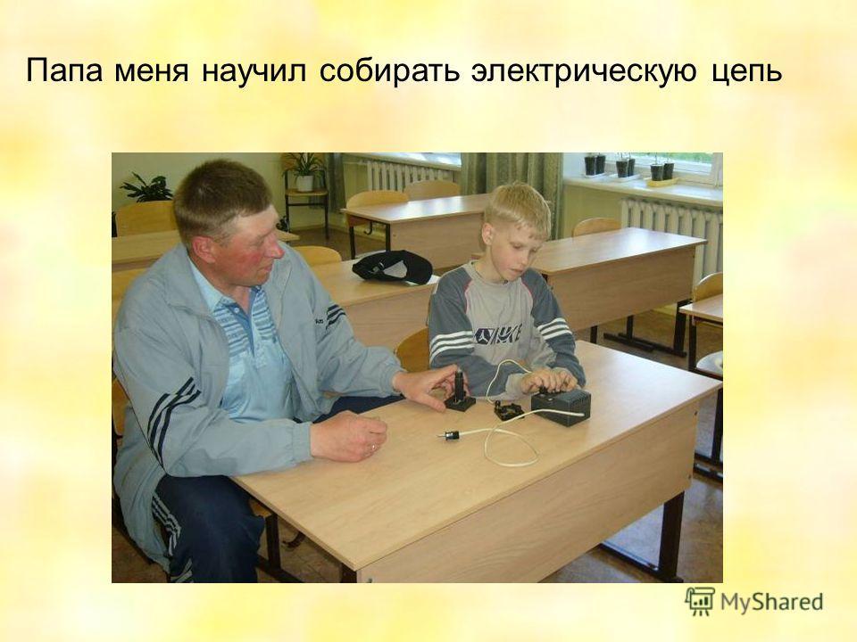Папа меня научил собирать электрическую цепь