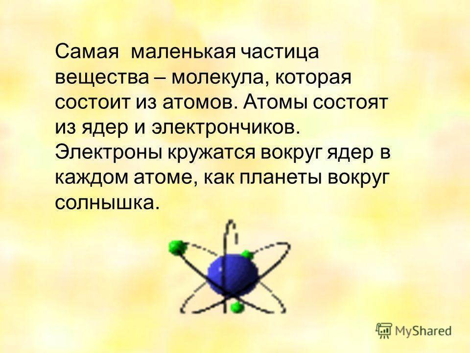 Самая маленькая частица вещества – молекула, которая состоит из атомов. Атомы состоят из ядер и электрончиков. Электроны кружатся вокруг ядер в каждом атоме, как планеты вокруг солнышка.