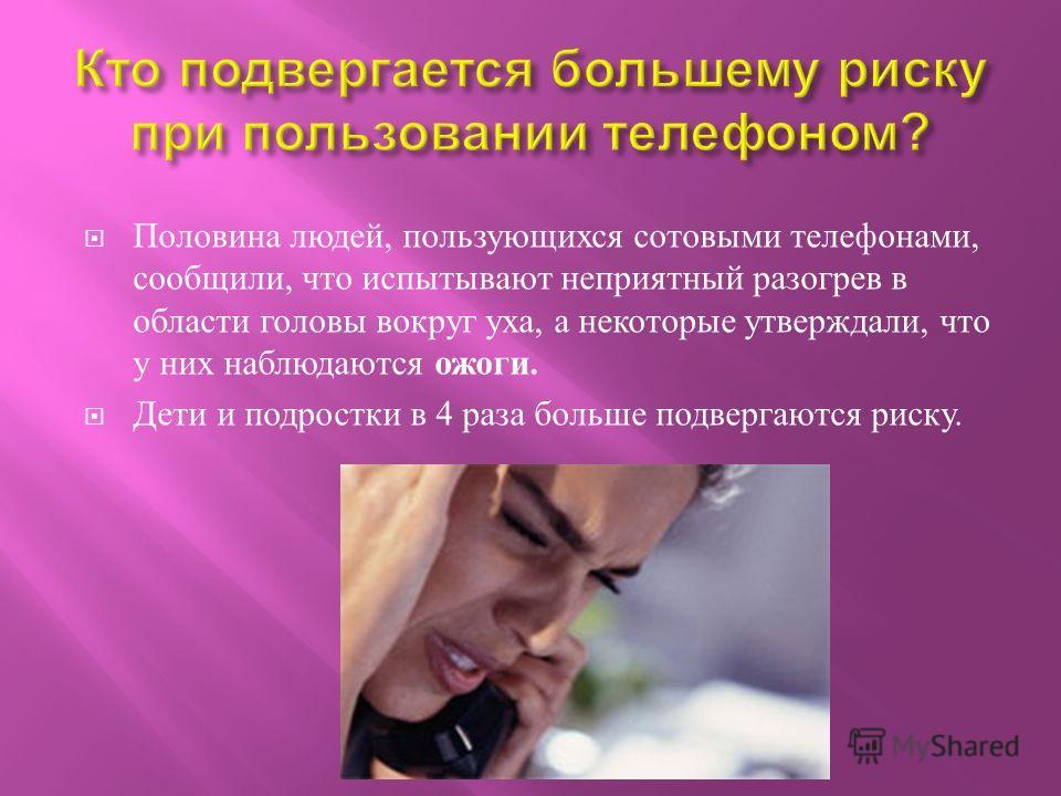 Половина людей, пользующихся сотовыми телефонами, сообщили, что испытывают неприятный разогрев в области головы вокруг уха, а некоторые утверждали, что у них наблюдаются ожоги. Дети и подростки в 4 раза больше подвергаются риску.