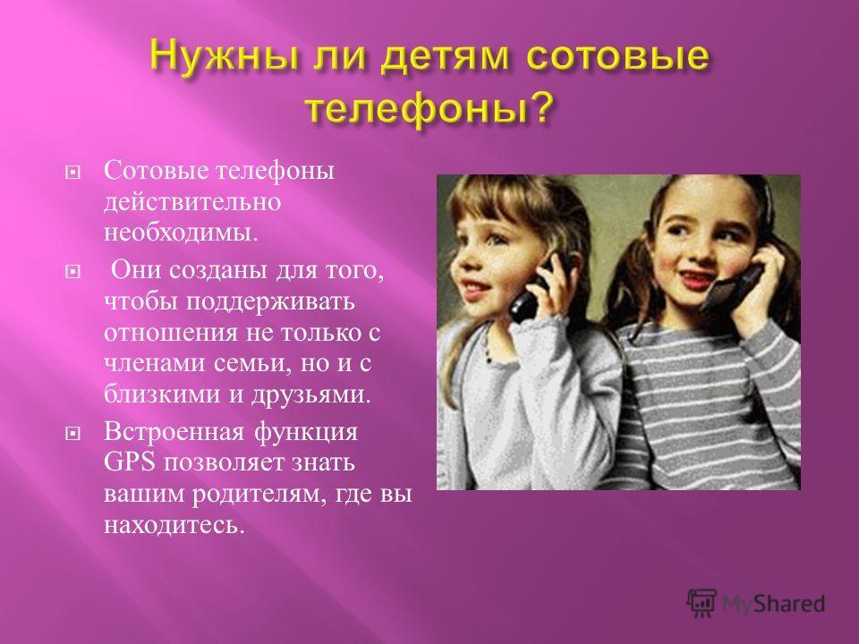 Сотовые телефоны действительно необходимы. Они созданы для того, чтобы поддерживать отношения не только с членами семьи, но и с близкими и друзьями. Встроенная функция GPS позволяет знать вашим родителям, где вы находитесь.