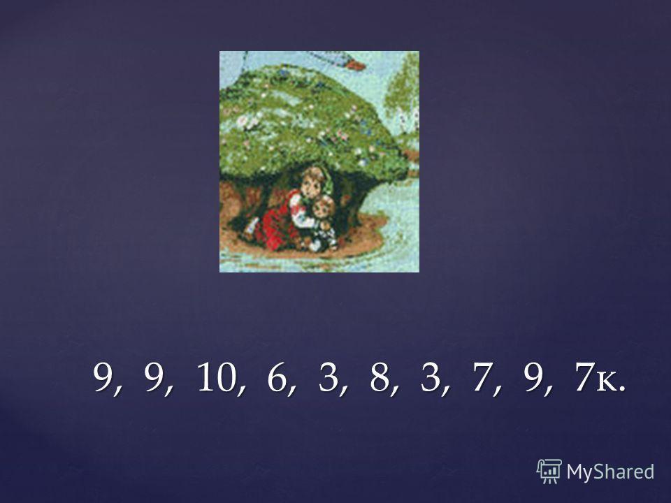 9, 9, 10, 6, 3, 8, 3, 7, 9, 7к. 9, 9, 10, 6, 3, 8, 3, 7, 9, 7к.