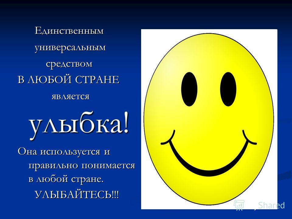 Единственным Единственным универсальным универсальным средством средством В ЛЮБОЙ СТРАНЕ является улыбка! является улыбка! Она используется и правильно понимается в любой стране. УЛЫБАЙТЕСЬ!!! УЛЫБАЙТЕСЬ!!!