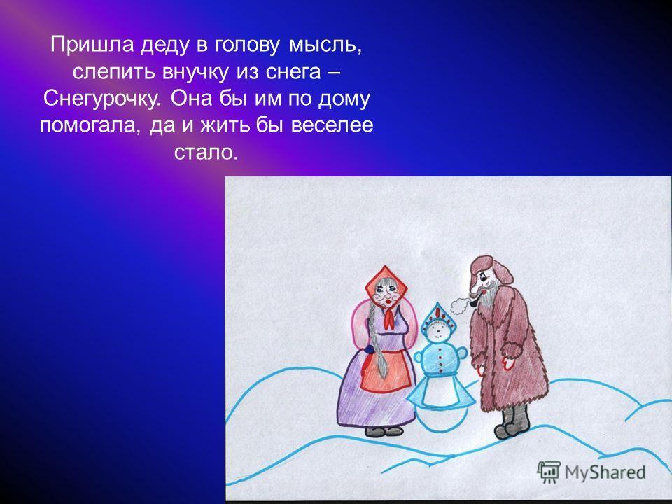 Жили-были старик со своею старухой, и не было у них ни дочки, ни сына. Жили они одни – одинешеньки. Пришла зима, налетели морозы, выпал долгожданный снег.
