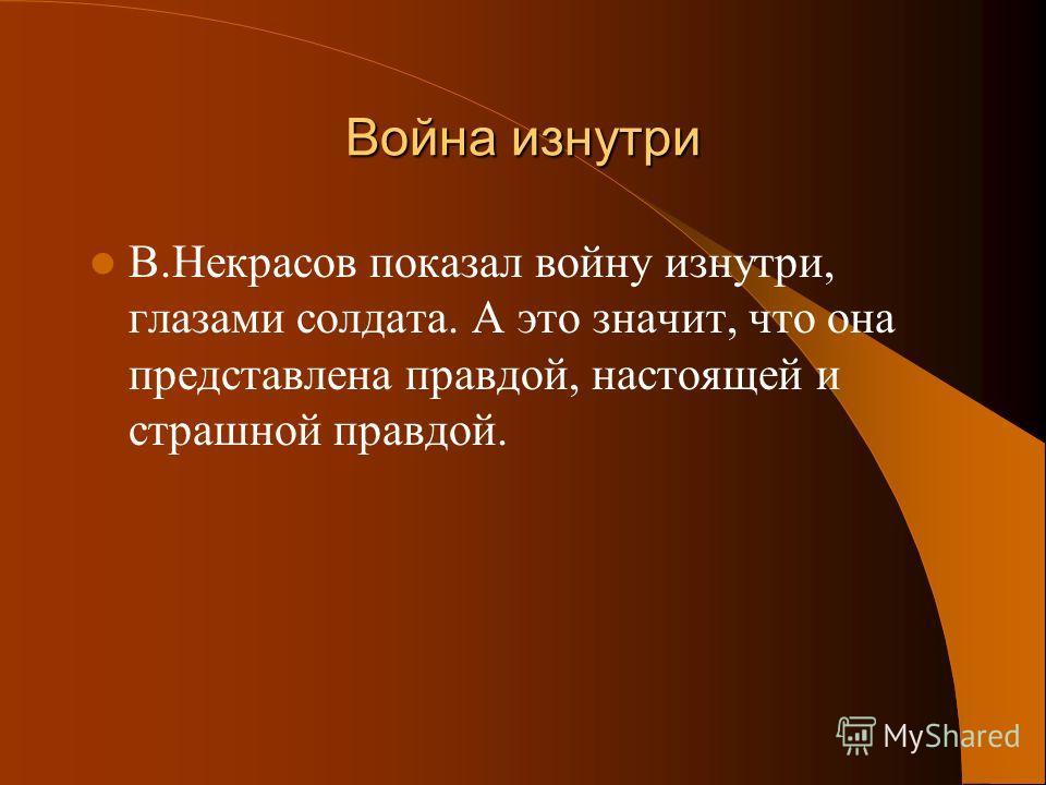 Война изнутри В.Некрасов показал войну изнутри, глазами солдата. А это значит, что она представлена правдой, настоящей и страшной правдой.