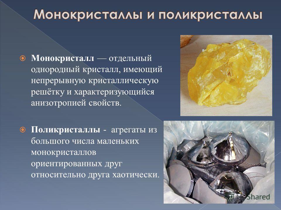 Монокристалл отдельный однородный кристалл, имеющий непрерывную кристаллическую решётку и характеризующийся анизотропией свойств. Поликристаллы - агрегаты из большого числа маленьких монокристаллов ориентированных друг относительно друга хаотически.