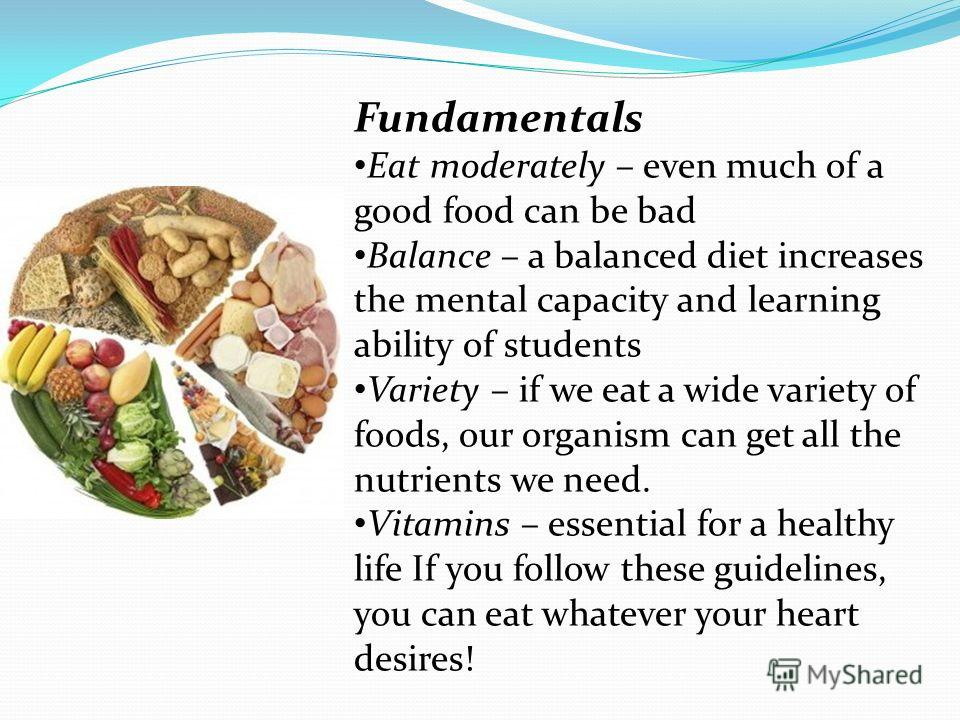 Fundamentals Eat moderately – even much of a good food can be bad Balance – a balanced diet increases the mental capacity and learning ability of students Variety – if we eat a wide variety of foods, our organism can get all the nutrients we need. Vi