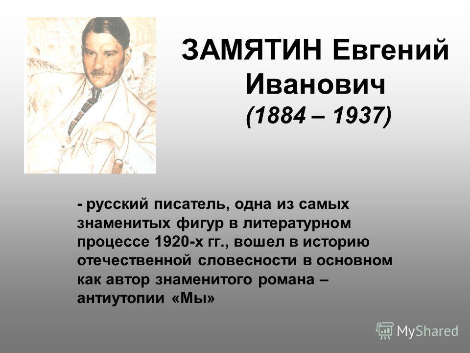 ЗАМЯТИН Евгений Иванович (1884 – 1937) - русский писатель, одна из самых знаменитых фигур в литературном процессе 1920-х гг., вошел в историю отечественной словесности в основном как автор знаменитого романа – антиутопии «Мы»