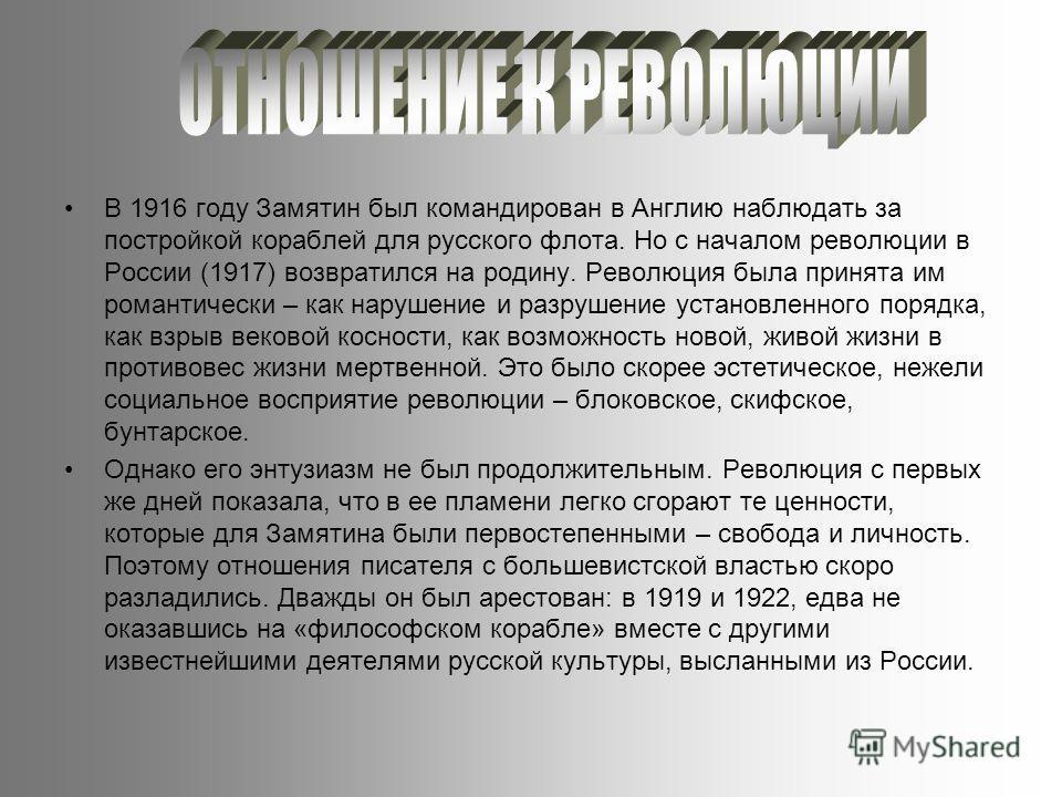 В 1916 году Замятин был командирован в Англию наблюдать за постройкой кораблей для русского флота. Но с началом революции в России (1917) возвратился на родину. Революция была принята им романтически – как нарушение и разрушение установленного порядк