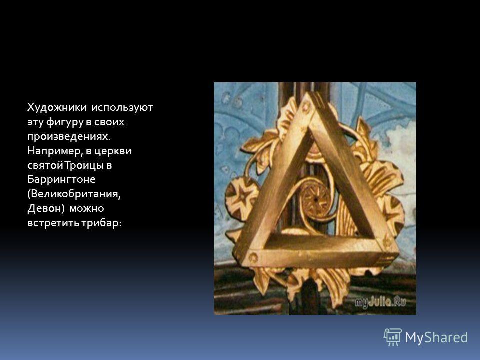 Художники используют эту фигуру в своих произведениях. Например, в церкви святой Троицы в Баррингтоне (Великобритания, Девон) можно встретить трибар: