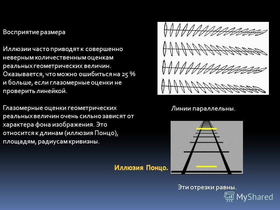 Восприятие размера Иллюзии часто приводят к совершенно неверным количественным оценкам реальных геометрических величин. Оказывается, что можно ошибиться на 25 % и больше, если глазомерные оценки не проверить линейкой. Глазомерные оценки геометрически