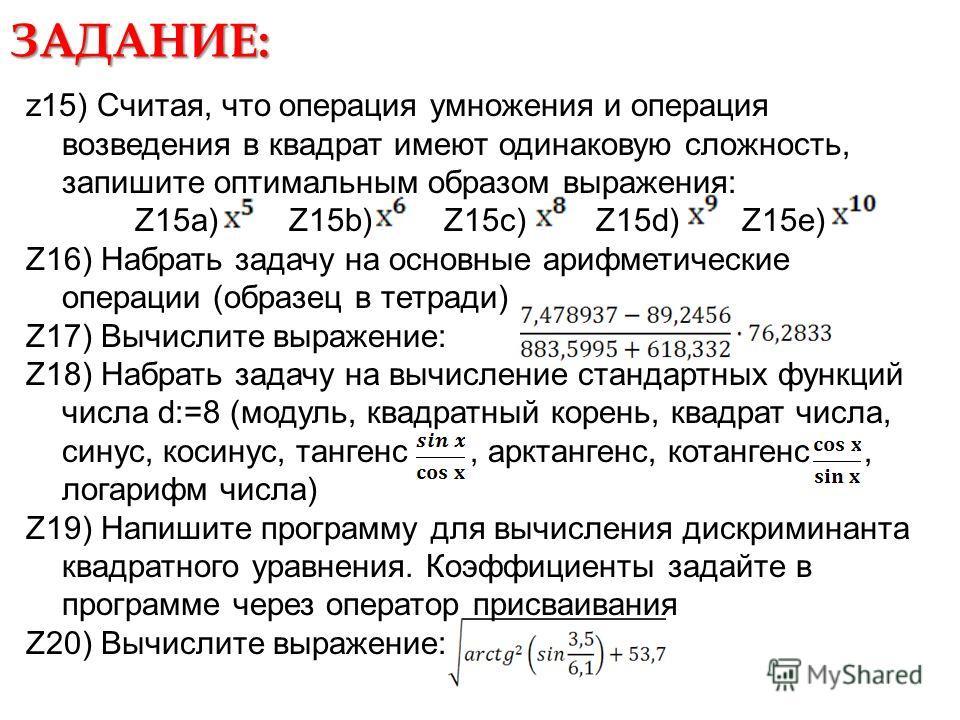 ЗАДАНИЕ: z15) Считая, что операция умножения и операция возведения в квадрат имеют одинаковую сложность, запишите оптимальным образом выражения: Z15a) Z15b) Z15c) Z15d) Z15e) Z16) Набрать задачу на основные арифметические операции (образец в тетради)