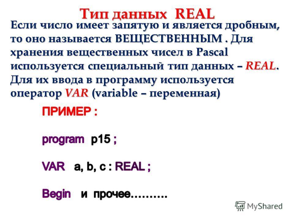 Тип данных REAL Если число имеет запятую и является дробным, то оно называется ВЕЩЕСТВЕННЫМ. Для хранения вещественных чисел в Pascal используется специальный тип данных – REAL. Для их ввода в программу используется оператор VAR (variable – переменна