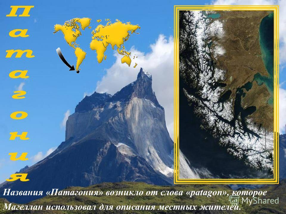 Названия «Патагония» возникло от слова «patagon», которое Магеллан использовал для описания местных жителей.