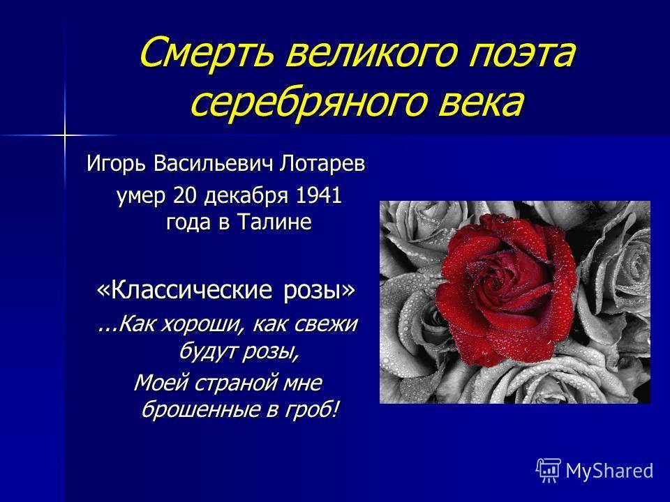 Смерть великого поэта серебряного века Игорь Васильевич Лотарев умер 20 декабря 1941 года в Талине умер 20 декабря 1941 года в Талине «Классические розы»...Как хороши, как свежи будут розы, Моей страной мне брошенные в гроб!