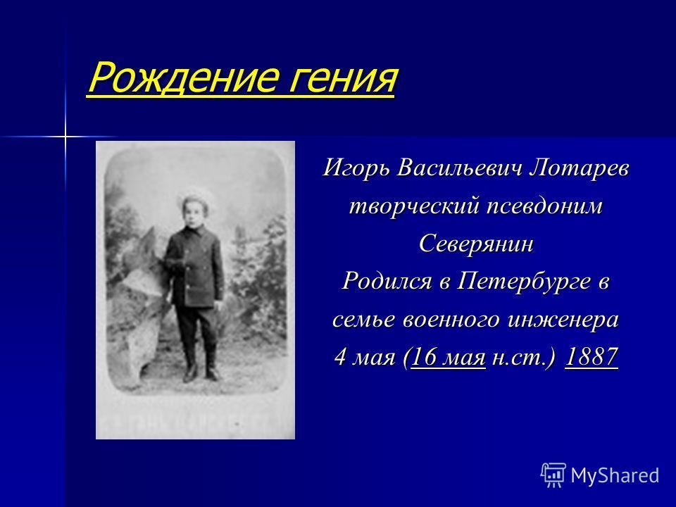 Рождение гения Игорь Васильевич Лотарев творческий псевдоним Северянин Родился в Петербурге в семье военного инженера 4 мая (16 мая н.ст.) 1887 16 мая188716 мая1887
