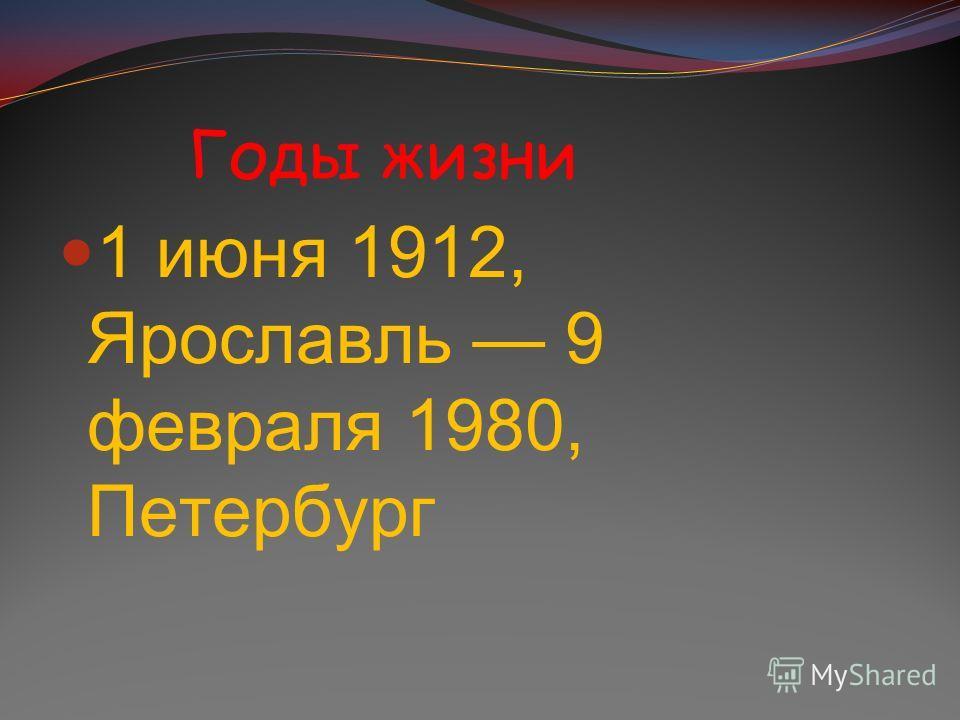 Годы жизни 1 июня 1912, Ярославль 9 февраля 1980, Петербург