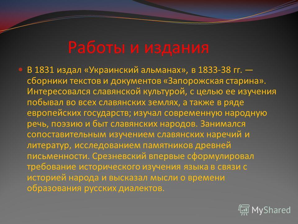 Работы и издания В 1831 издал «Украинский альманах», в 1833-38 гг. сборники текстов и документов «Запорожская старина». Интересовался славянской культурой, с целью ее изучения побывал во всех славянских землях, а также в ряде европейских государств;