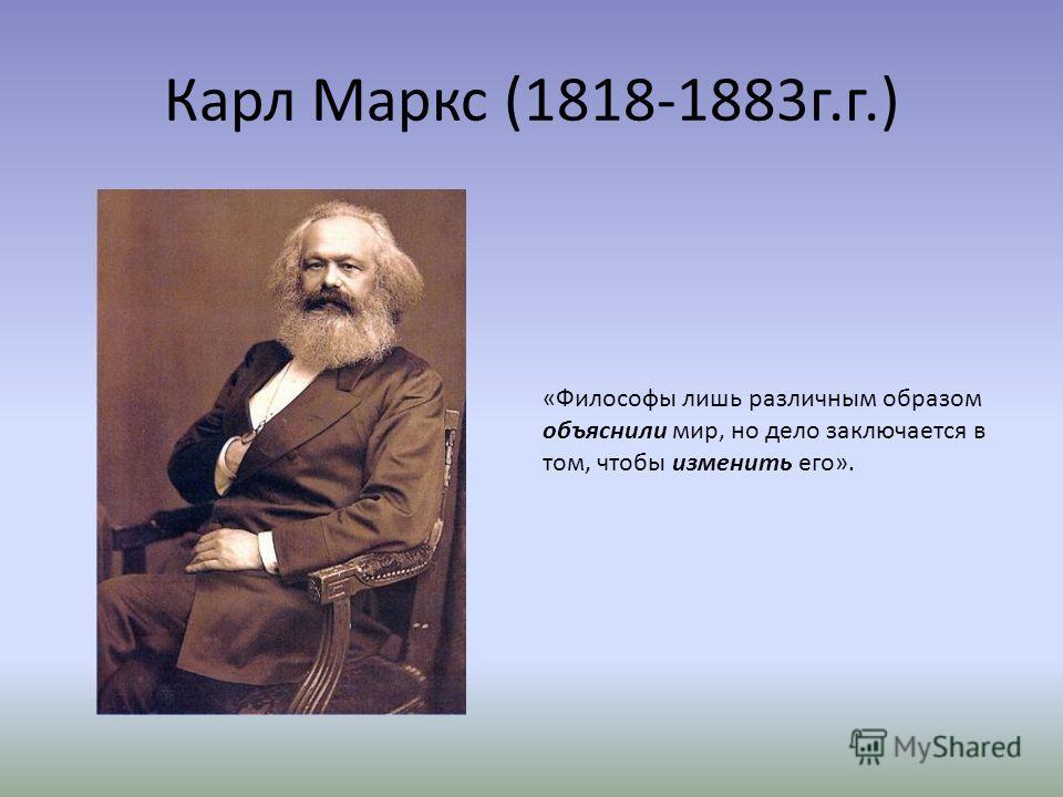 Карл Маркс (1818-1883г.г.) «Философы лишь различным образом объяснили мир, но дело заключается в том, чтобы изменить его».