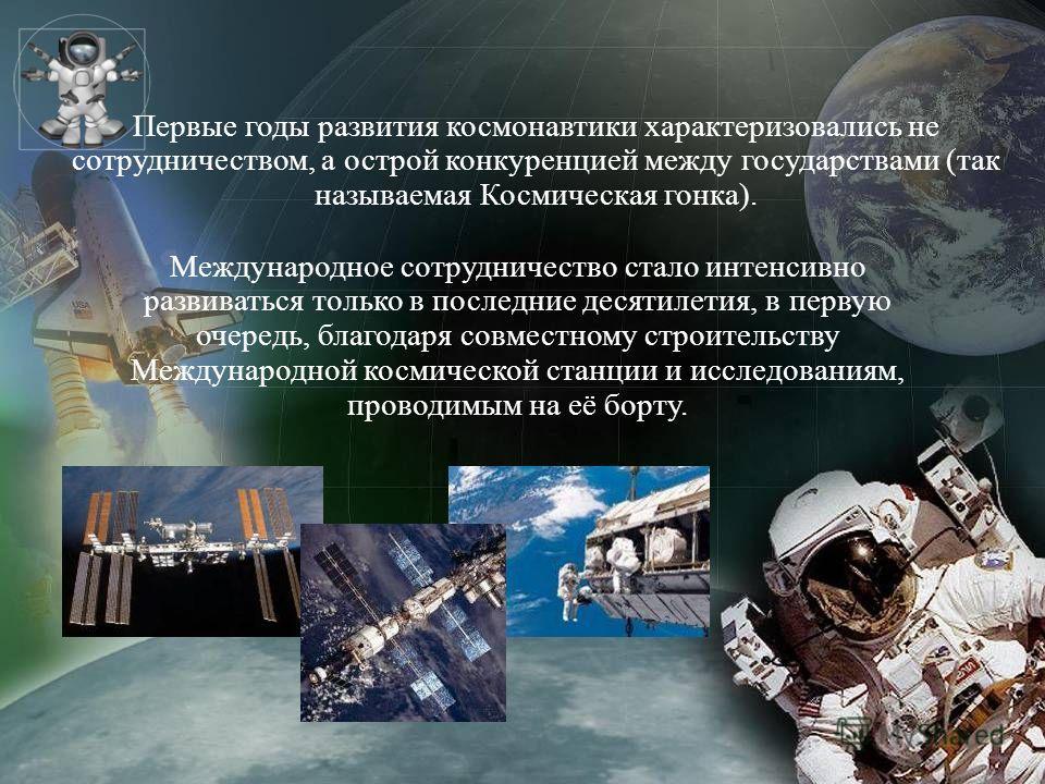 Первые годы развития космонавтики характеризовались не сотрудничеством, а острой конкуренцией между государствами (так называемая Космическая гонка). Международное сотрудничество стало интенсивно развиваться только в последние десятилетия, в первую о