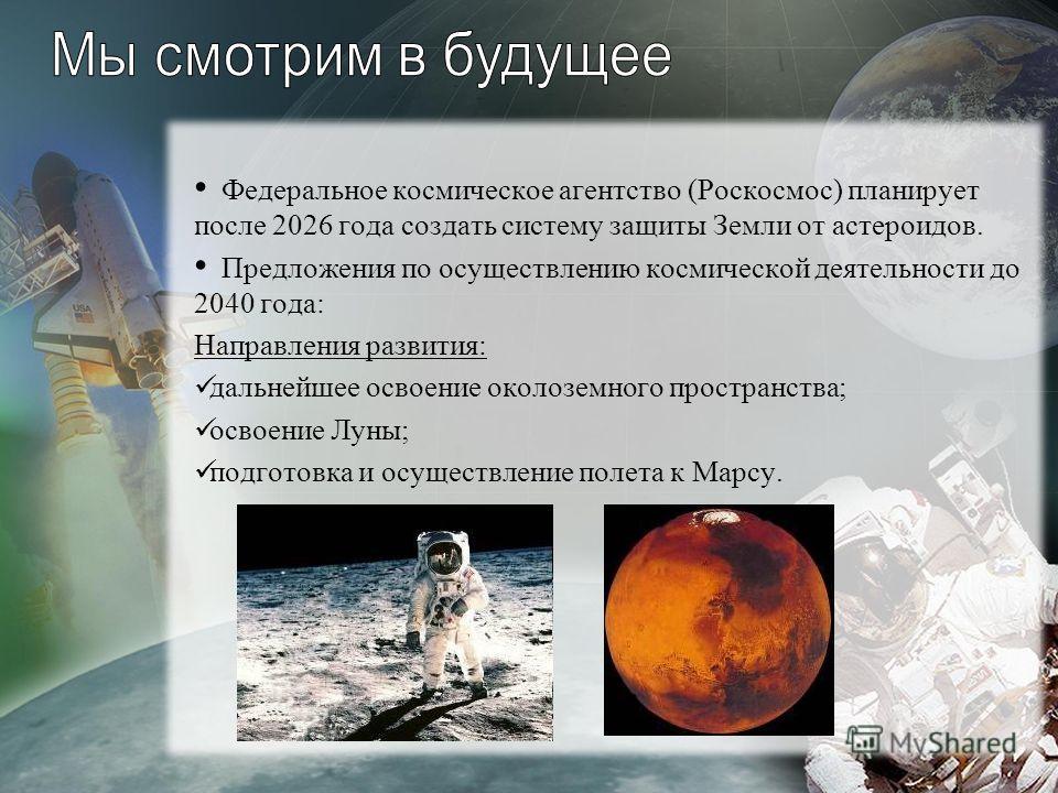 Федеральное космическое агентство (Роскосмос) планирует после 2026 года создать систему защиты Земли от астероидов. Предложения по осуществлению космической деятельности до 2040 года: Направления развития: дальнейшее освоение околоземного пространств