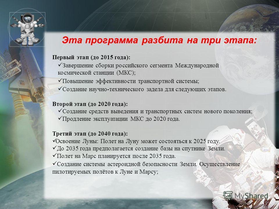 Эта программа разбита на три этапа: Первый этап (до 2015 года): Завершение сборки российского сегмента Международной космической станции (МКС); Повышение эффективности транспортной системы; Создание научно-технического задела для следующих этапов. Вт
