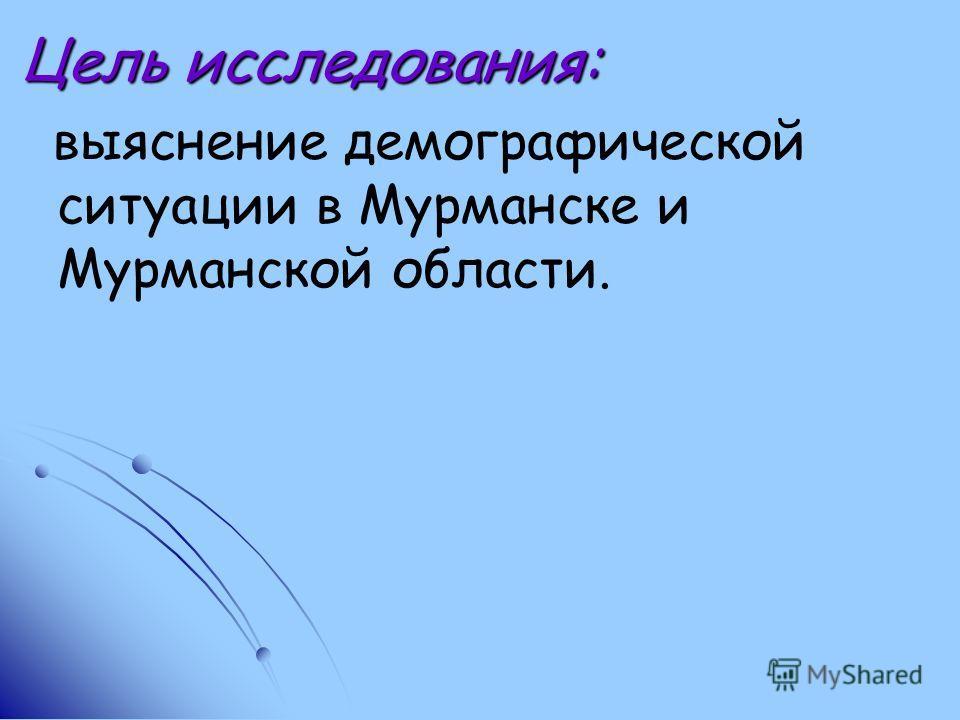 Цель исследования: выяснение демографической ситуации в Мурманске и Мурманской области.