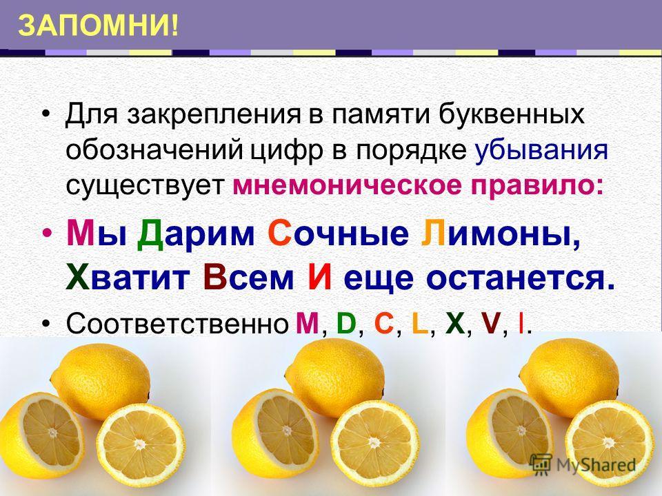 ЗАПОМНИ! Для закрепления в памяти буквенных обозначений цифр в порядке убывания существует мнемоническое правило: Мы Дарим Сочные Лимоны, Хватит Всем И еще останется. Соответственно M, D, C, L, X, V, I.