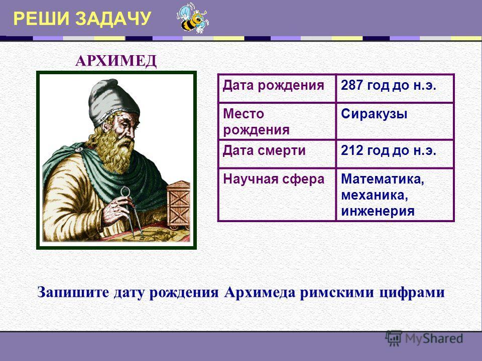 РЕШИ ЗАДАЧУ Дата рождения287 год до н.э. Место рождения Сиракузы Дата смерти212 год до н.э. Научная сфераМатематика, механика, инженерия АРХИМЕД Запишите дату рождения Архимеда римскими цифрами