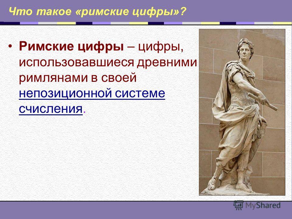 Что такое «римские цифры»? Римские цифры – цифры, использовавшиеся древними римлянами в своей непозиционной системе счисления. непозиционной системе счисления