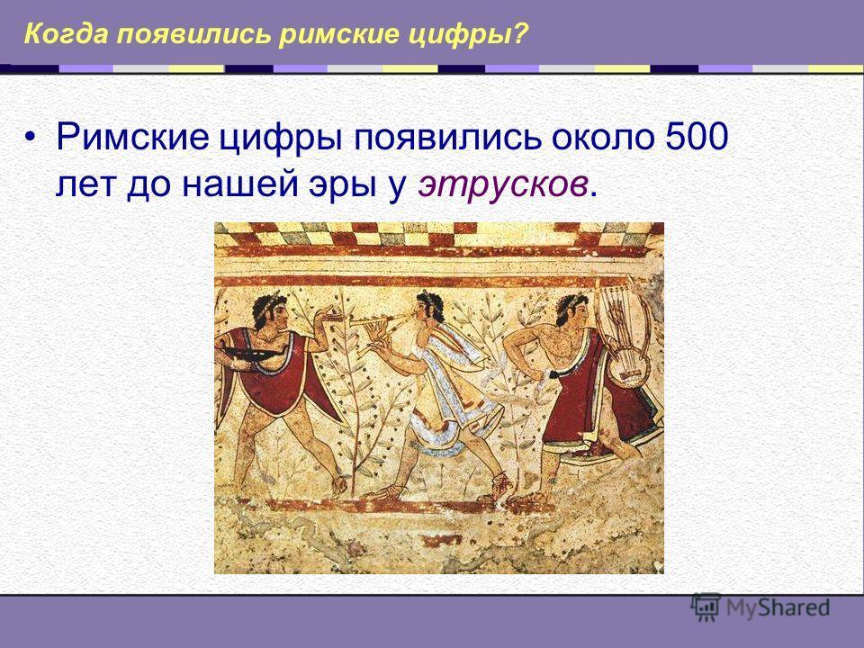 Когда появились римские цифры? Римские цифры появились около 500 лет до нашей эры у этрусков.