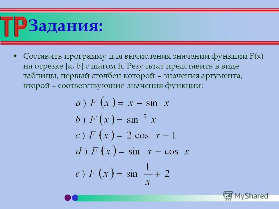 Задания: Составить программу для вычисления значений функции F(x) на отрезке [a, b] с шагом h. Результат представить в виде таблицы, первый столбец которой – значения аргумента, второй – соответствующие значения функции: