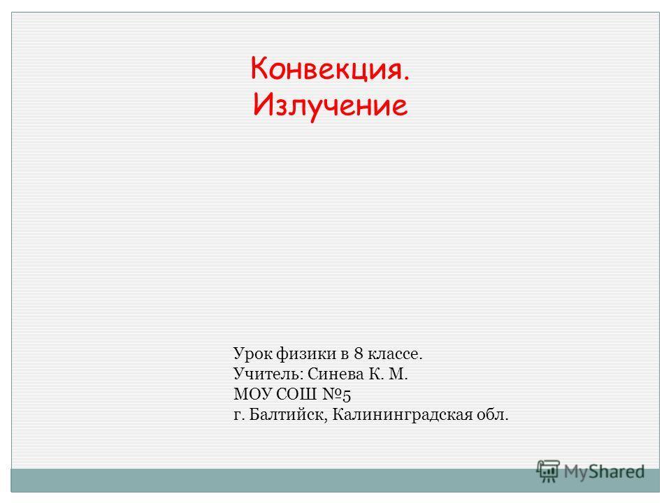 Конвекция. Излучение Урок физики в 8 классе. Учитель: Синева К. М. МОУ СОШ 5 г. Балтийск, Калининградская обл.
