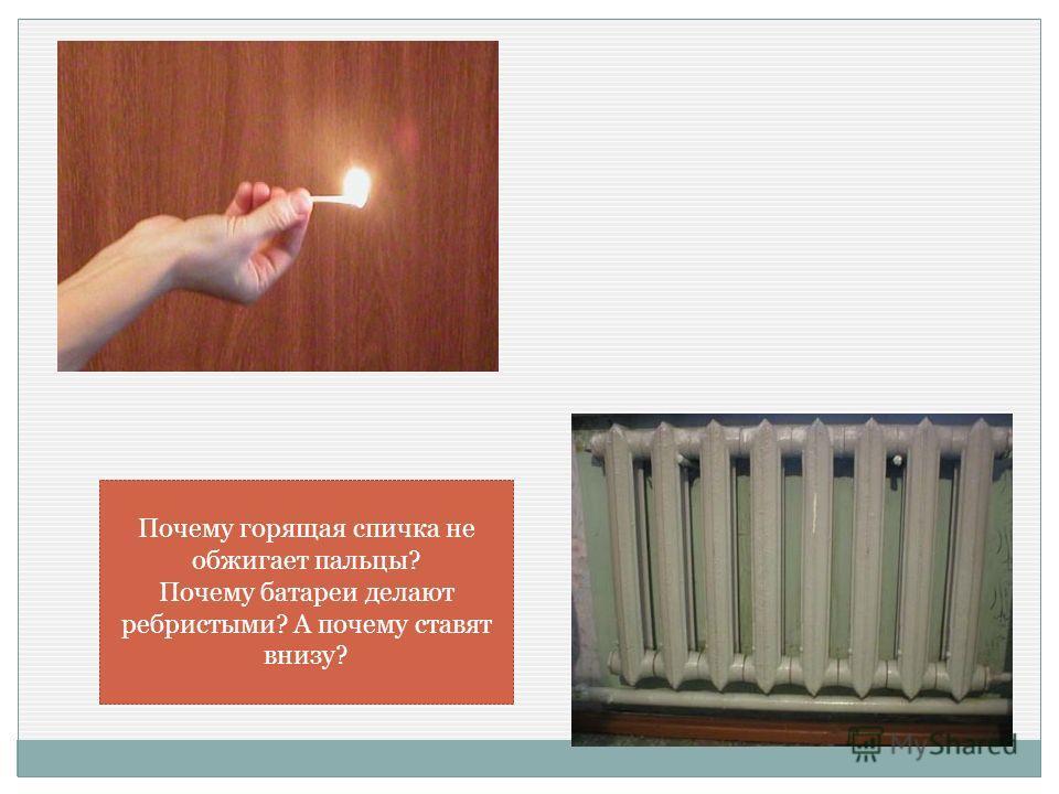 Почему горящая спичка не обжигает пальцы? Почему батареи делают ребристыми? А почему ставят внизу?