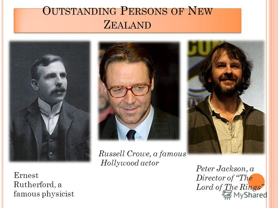 O UTSTANDING P ERSONS OF N EW Z EALAND Ernest Rutherford, a famous physicist Russell Crowe, a famous Hollywood actor Peter Jackson, a Director of The Lord of The Rings