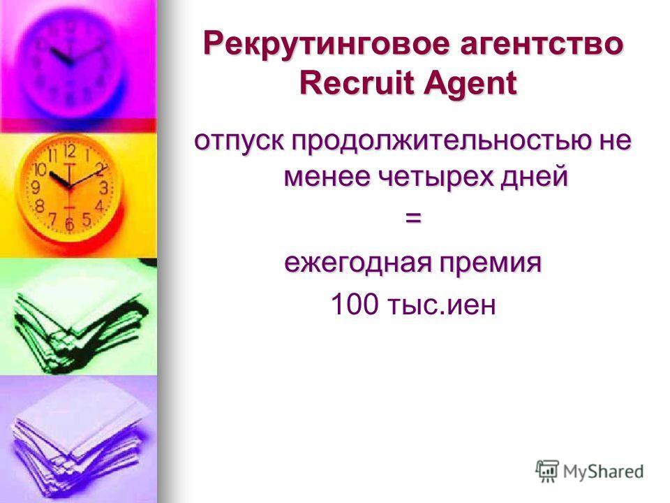 Рекрутинговое агентство Recruit Agent Рекрутинговое агентство Recruit Agent отпуск продолжительностью не менее четырех дней = ежегодная премия 100 тыс.иен.