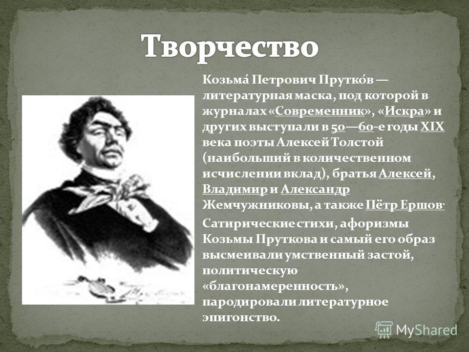 Козьма́ Петрович Прутко́в литературная маска, под которой в журналах «Современник», «Искра» и других выступали в 5060-е годы XIX века поэты Алексей То