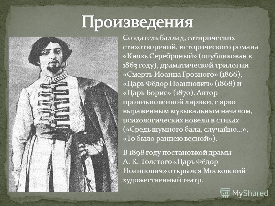 Создатель баллад, сатирических стихотворений, исторического романа «Князь Серебряный» (опубликован в 1863 году), драматической трилогии «Смерть Иоанна
