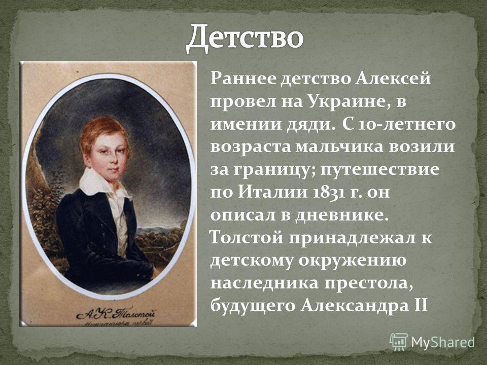 Раннее детство Алексей провел на Украине, в имении дяди. С 10-летнего возраста мальчика возили за границу; путешествие по Италии 1831 г. он описал в д