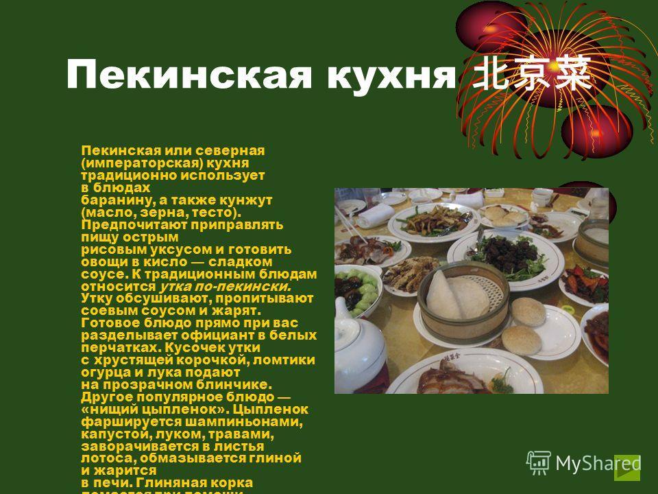 Пекинская кухня Пекинская или северная (императорская) кухня традиционно использует в блюдах баранину, а также кунжут (масло, зерна, тесто). Предпочитают приправлять пищу острым рисовым уксусом и готовить овощи в кисло сладком соусе. К традиционным б
