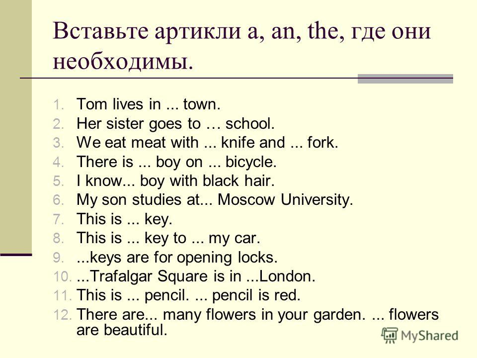 Вставьте артикли a, an, the, где они необходимы. 1. Tom lives in... town. 2. Her sister goes to … school. 3. We eat meat with... knife and... fork. 4. There is... boy on... bicycle. 5. I know... boy with black hair. 6. My son studies at... Moscow Uni
