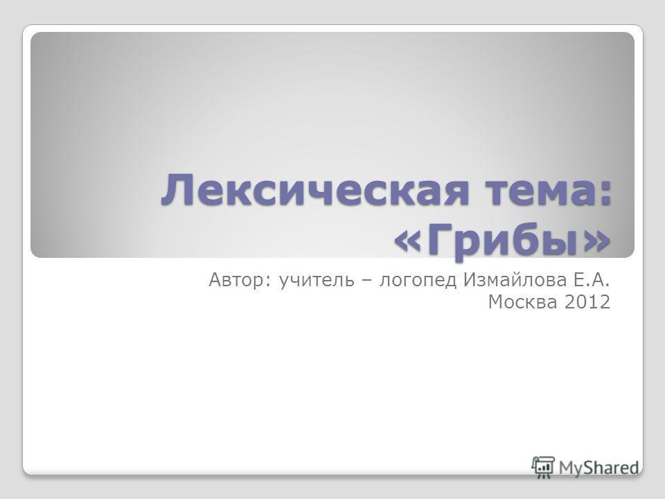 Лексическая тема: «Грибы» Автор: учитель – логопед Измайлова Е.А. Москва 2012