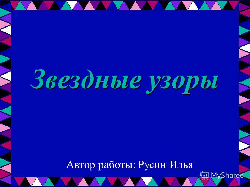 Звездные узоры Автор работы: Русин Илья