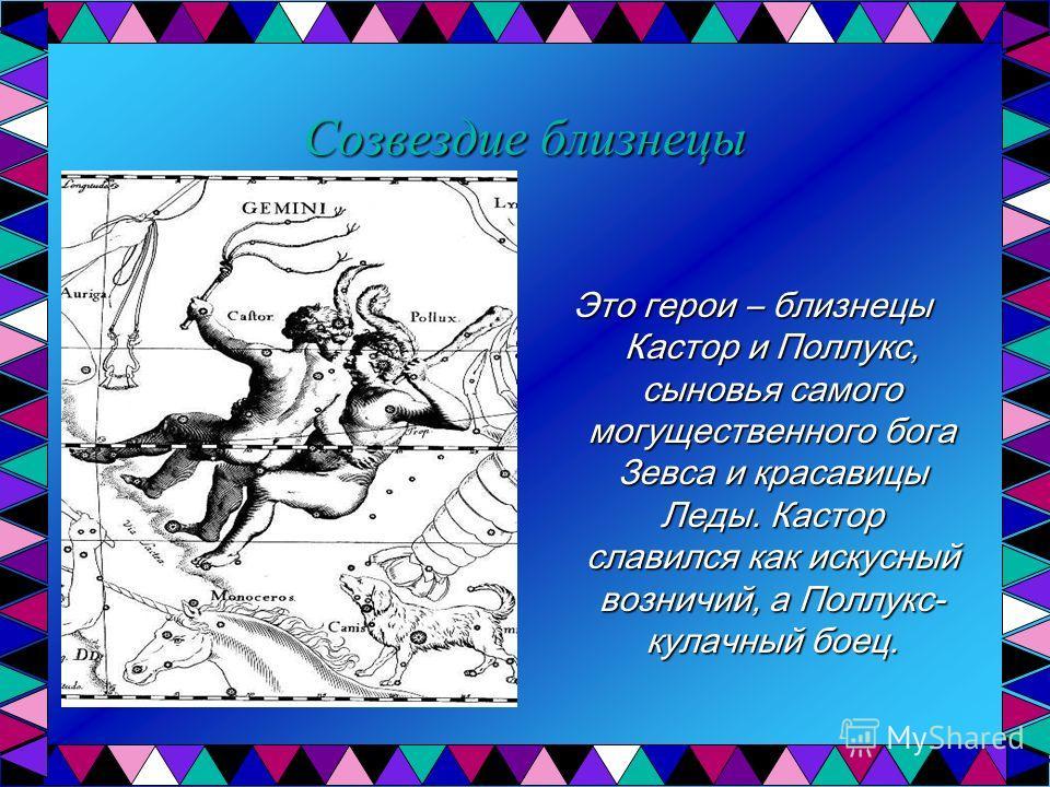 Созвездие близнецы Это герои – близнецы Кастор и Поллукс, сыновья самого могущественного бога Зевса и красавицы Леды. Кастор славился как искусный возничий, а Поллукс- кулачный боец.