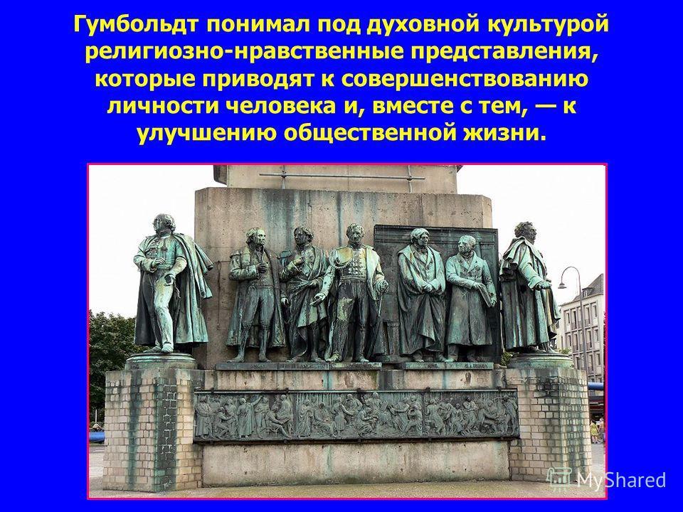 Гумбольдт понимал под духовной культурой религиозно-нравственные представления, которые приводят к совершенствованию личности человека и, вместе с тем, к улучшению общественной жизни.