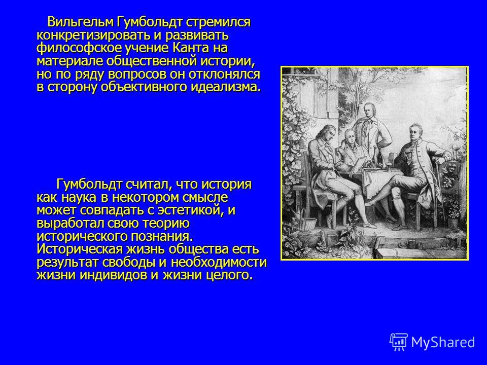Вильгельм Гумбольдт стремился конкретизировать и развивать философское учение Канта на материале общественной истории, но по ряду вопросов он отклонялся в сторону объективного идеализма. Вильгельм Гумбольдт стремился конкретизировать и развивать фило