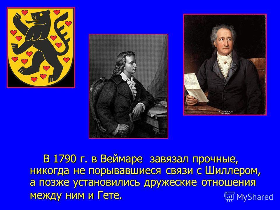 В 1790 г. в Веймаре завязал прочные, никогда не порывавшиеся связи с Шиллером, а позже установились дружеские отношения между ним и Гете. В 1790 г. в Веймаре завязал прочные, никогда не порывавшиеся связи с Шиллером, а позже установились дружеские от