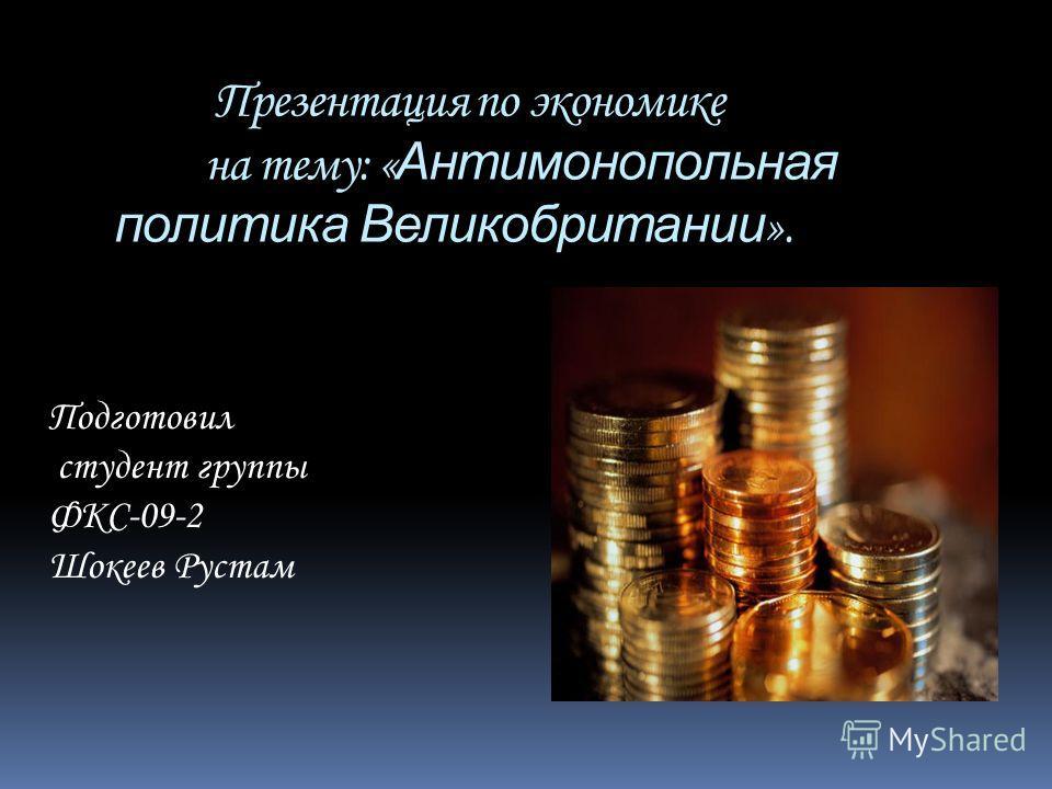 Презентация по экономике на тему: « Антимонопольная политика Великобритании ». Подготовил студент группы ФКС-09-2 Шокеев Рустам