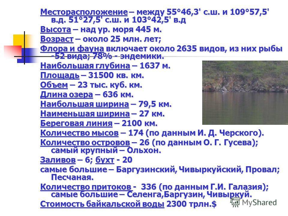 Месторасположение – между 55°46,3' с.ш. и 109°57,5' в.д. 51°27,5' с.ш. и 103°42,5' в.д Высота – над ур. моря 445 м. Возраст – около 25 млн. лет; Флора и фауна включает около 2635 видов, из них рыбы -52 вида; 78% - эндемики. Наибольшая глубина – 1637